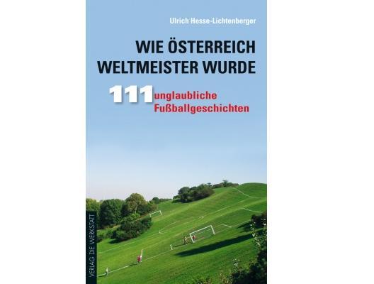 Wie Österreich Weltmeister wurde. 111 unglaubliche Fußballgeschichten